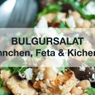 [Videorezept] Orientalischer Bulgursalat mit Hähnchen, Kichererbsen & Feta